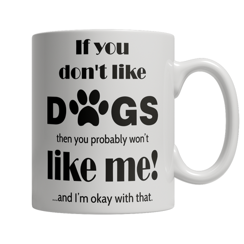 Limited Edition - If You Don't Like Dogs Then You Probably Won't Like Me and I Am Ok With That