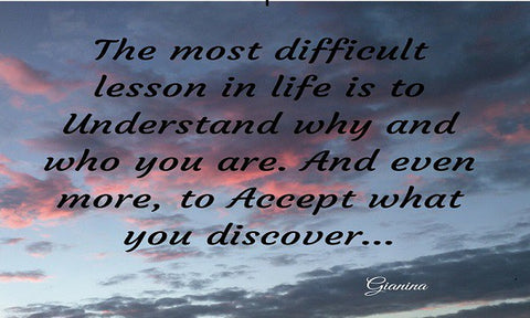 The most difficult lesson in life is to understand why and who you are. And even more, to Accept what you discover...