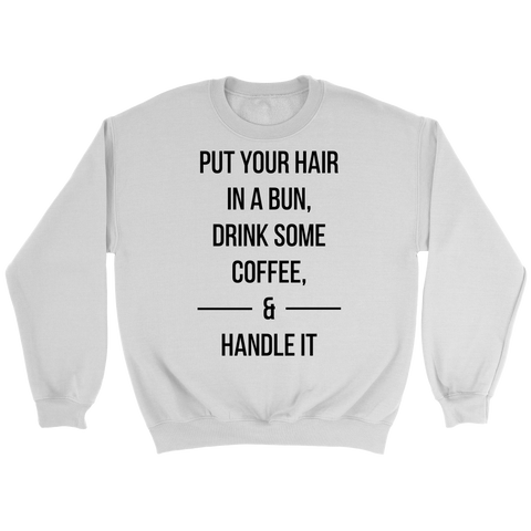 PUT YOUR HAIR IN A BUN,DRINK SOME COFFEE, & HANDLE IT Crew/Tank/Tee