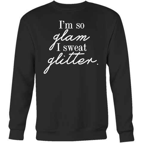 I'm so glam I sweat glitter. Crew/Tank/Tee