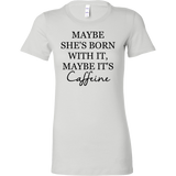 MAYBE SHE'S BORN WITH IT, MAYBE IT'S Caffeine Tank/Tee