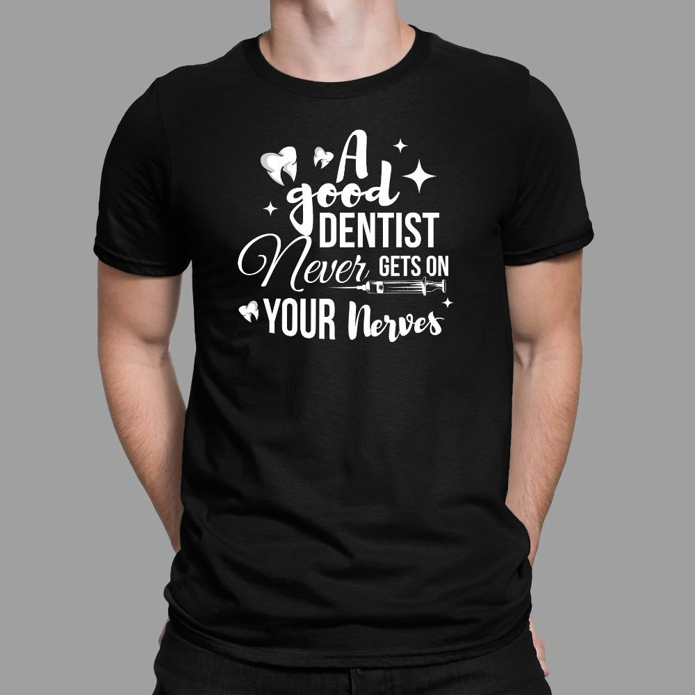 A Good Dentist Never Gets On Your Nerves Funny Dentist T-Shirt