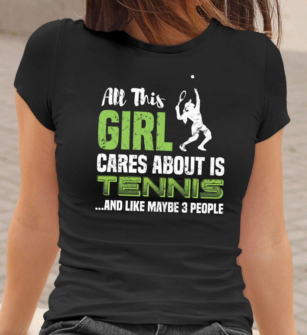 All This Girl Cares About Is Tennis And Maybe 3 People Funny Tennis T-Shirt