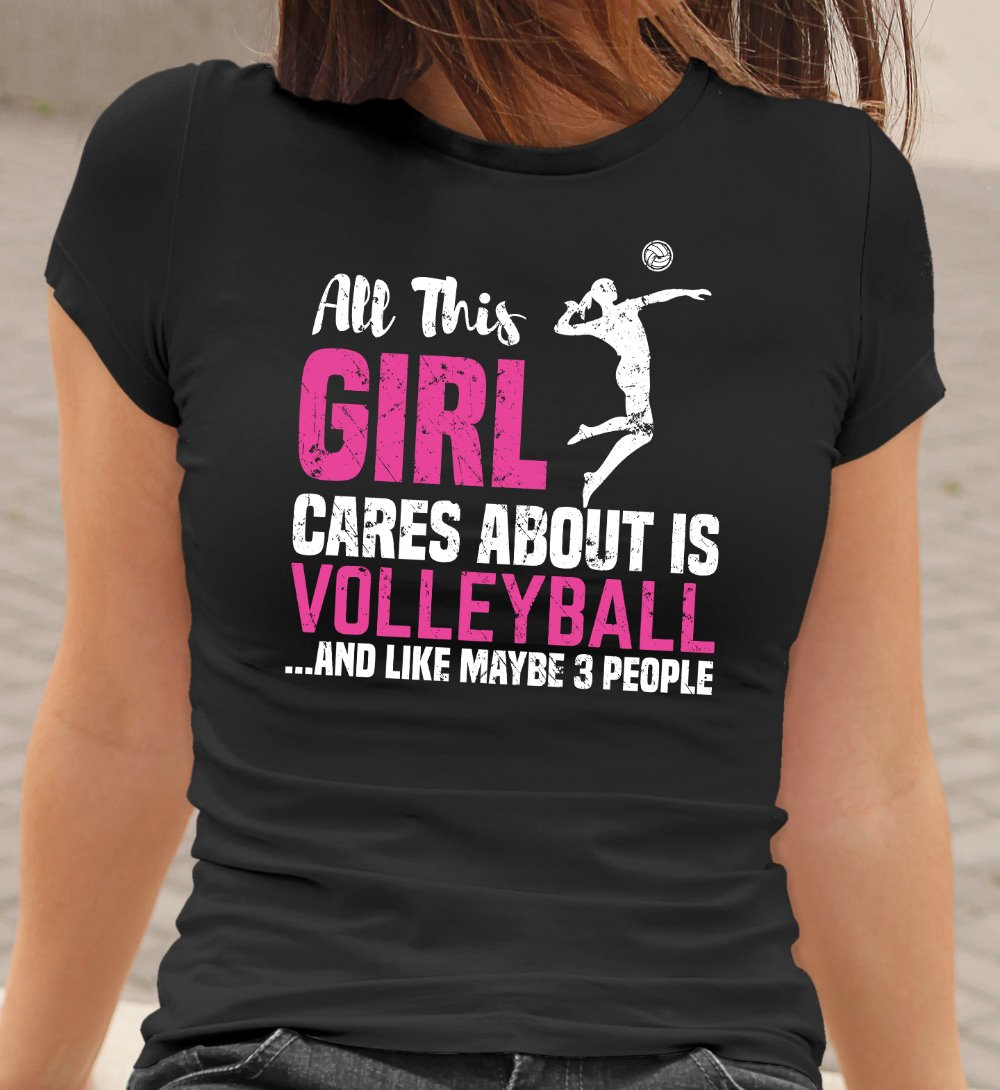 All This Girl Cares About Is Volleyball And Maybe 3 People Funny Volleyball T-Shirt