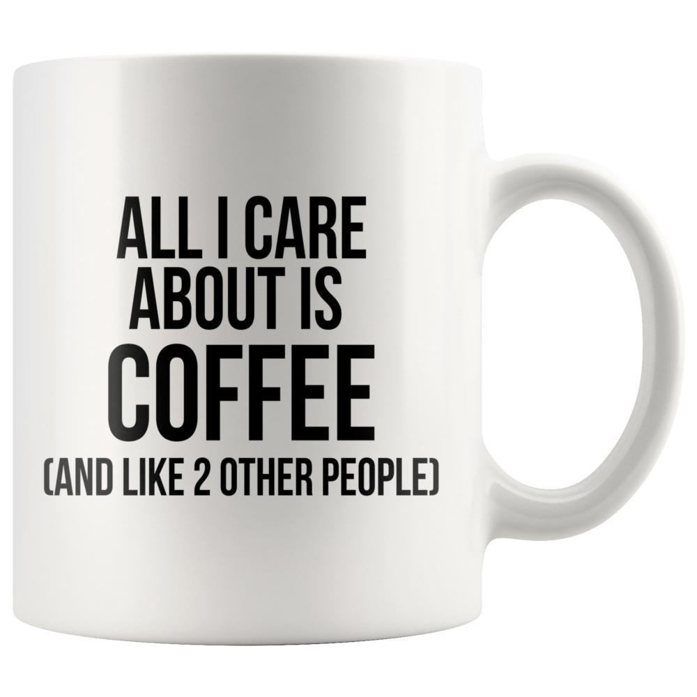 Coffee Lovers - Coffee Lovers Mug -  All I Care About Is Coffee And Like 2 Other People