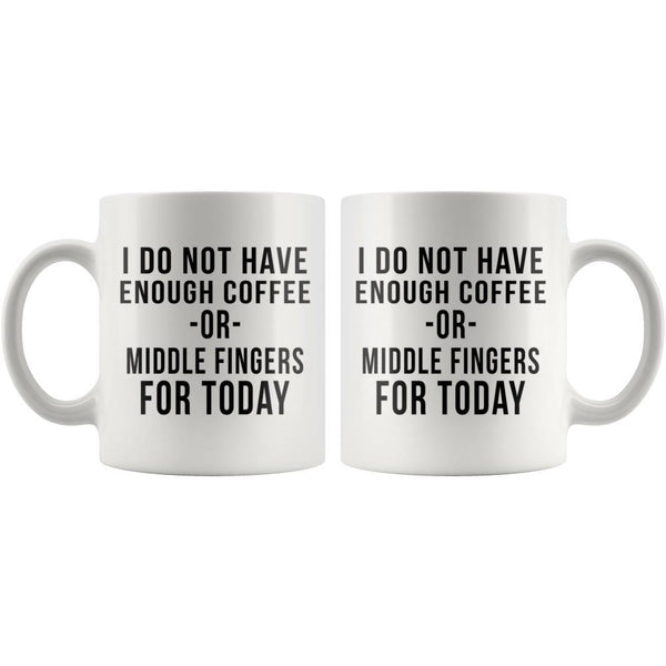 Do Not Have Enough Coffee Or Middle Fingers Today Coffee Lovers Mug Snappy Creations
