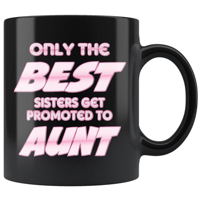 Only The Best Sisters Get Promoted To Aunt Black Coffee Mug