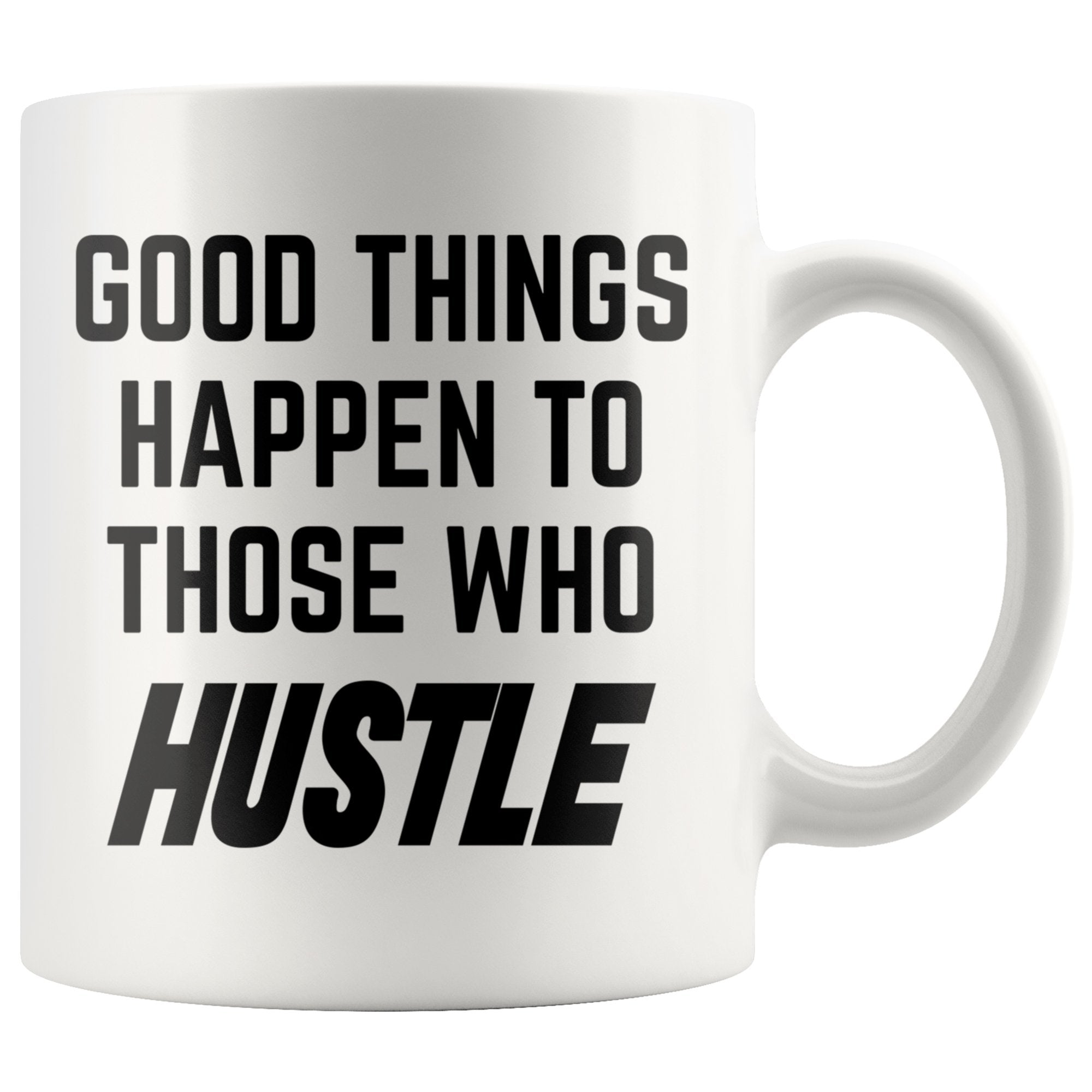 Good Things Happen To Those Who Hustle Motivational White Coffee Mug
