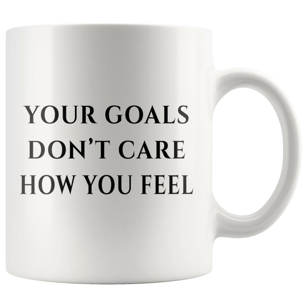 Your Goals Don't Care How You Feel Motivational White Coffee Mug