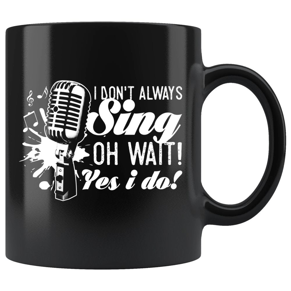 I Don't Always Sing Oh Wait Yes I Do Singing Coffee Mug