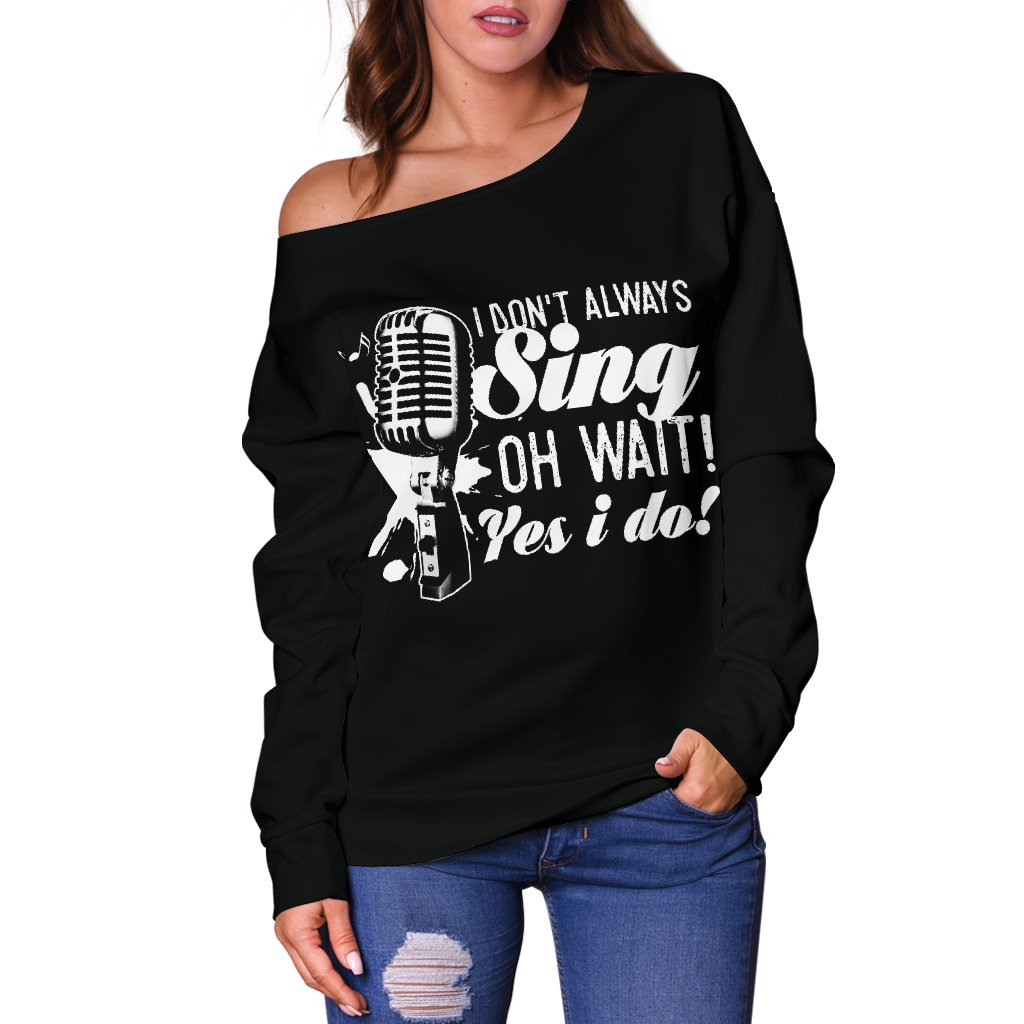 I Don't Always Sing Oh Wait Yes I Do Singing Off Shoulder Sweater