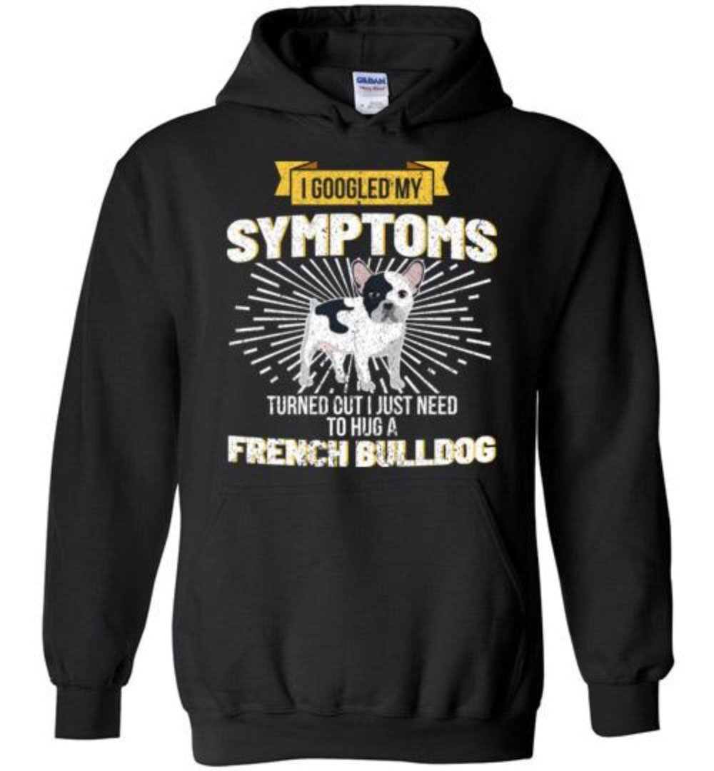I Googled My Symptoms I Need To Hug A French Bulldog T-Shirt