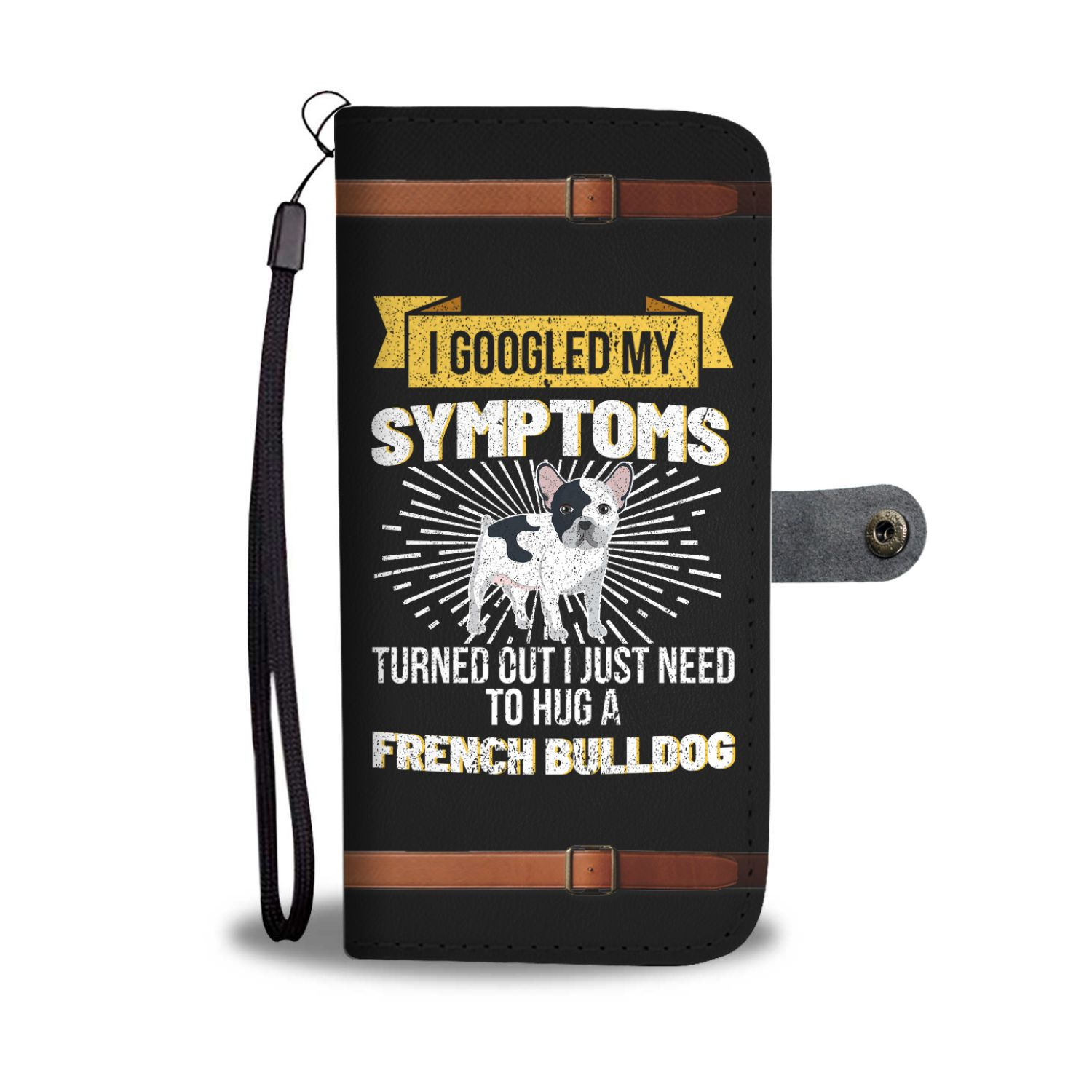 I Googled My Symptoms I Need To Hug A French Bulldog Wallet Phone Case