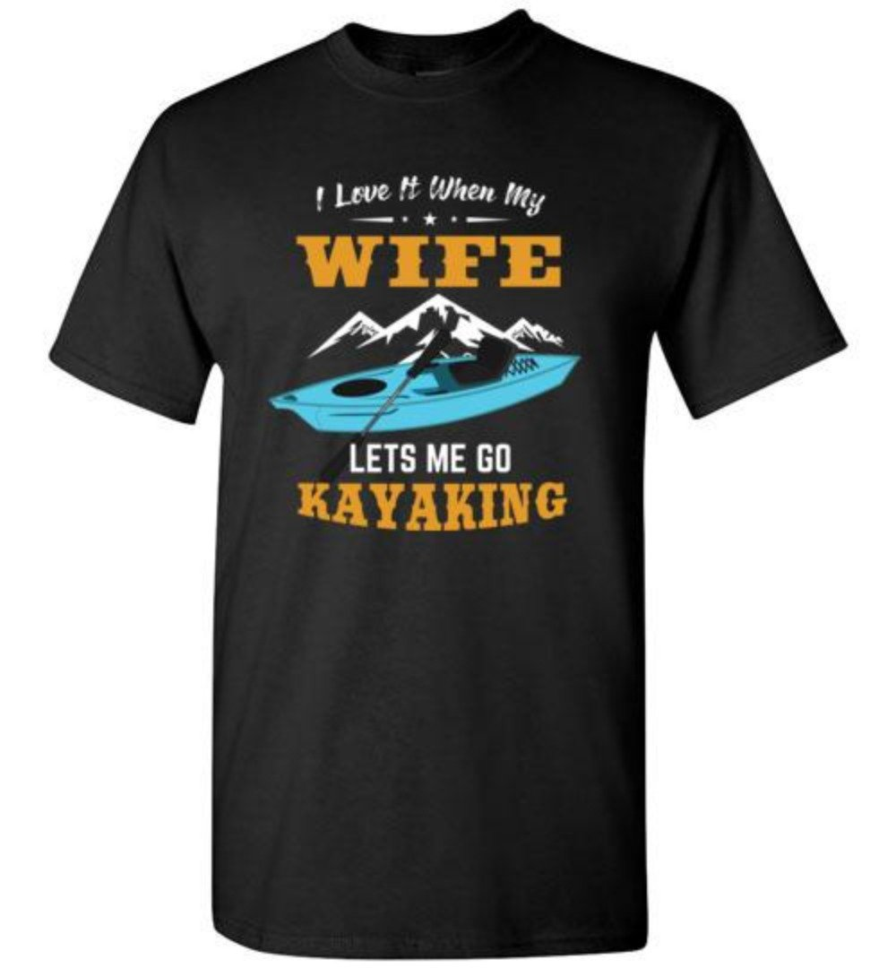 I Love It When My Wife Lets Me Go Kayaking T-Shirt
