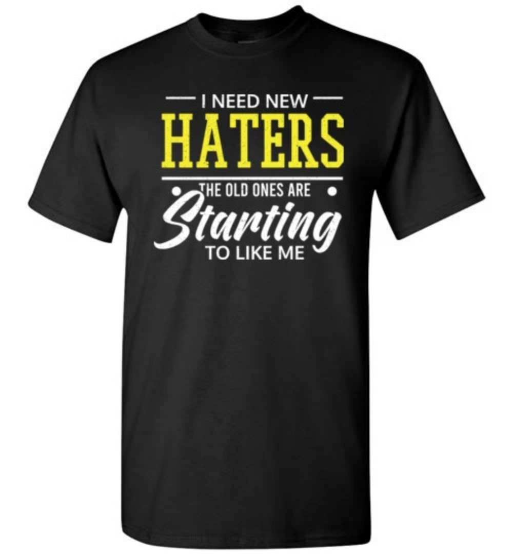 I Need New Haters The Old Ones Are Starting To Like Me Funny Novelty T-shirt - Snappy Creations