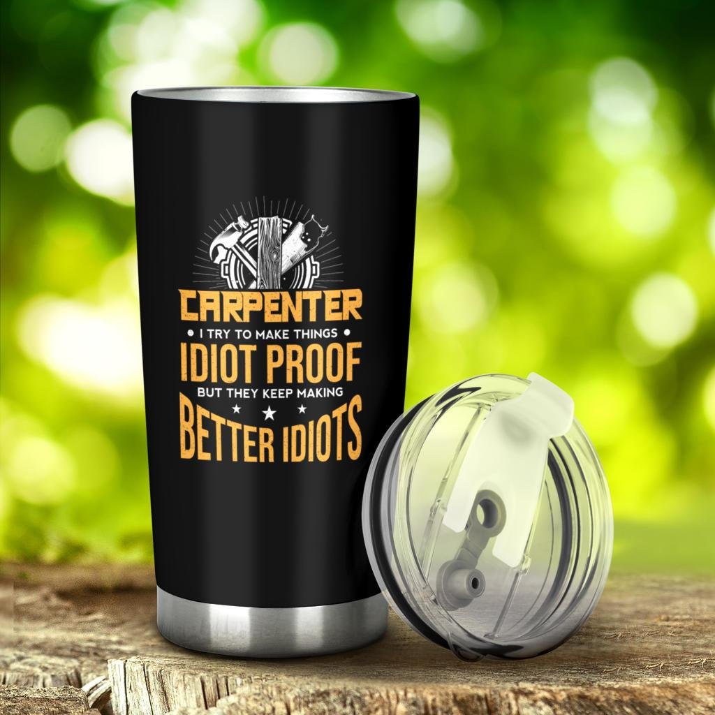 I Try To Make Things Idiot Proof Funny Carpenter Tumbler