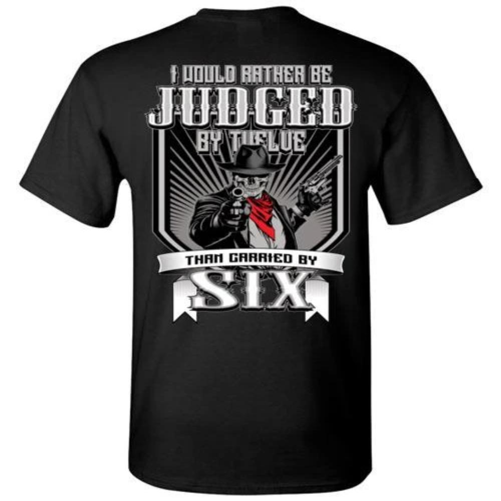 I Would Rather Be Judged By Twelve Than Carried By Six T-Shirt - Snappy Creations