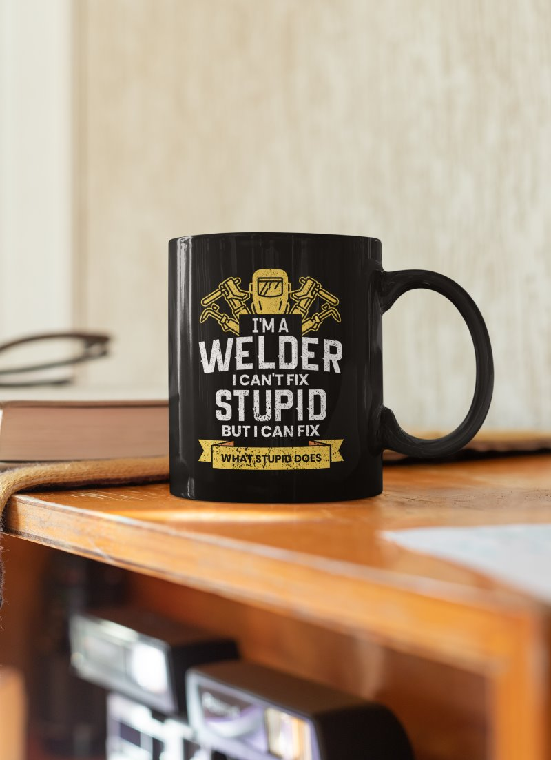 I'm A Welder I Can't Fix Stupid But I Can Fix What Stupid Does Welder Coffee Mug