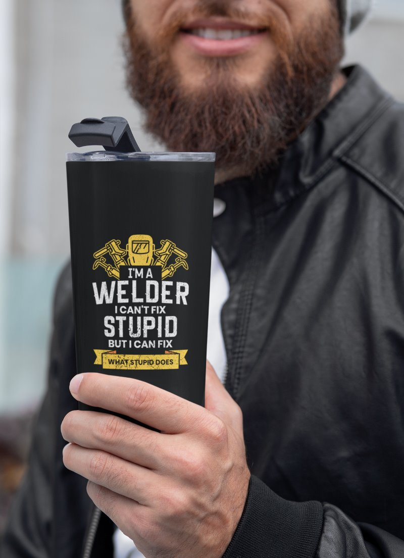 I'm A Welder I Can't Fix Stupid But I Can Fix What Stupid Does Welder Tumbler