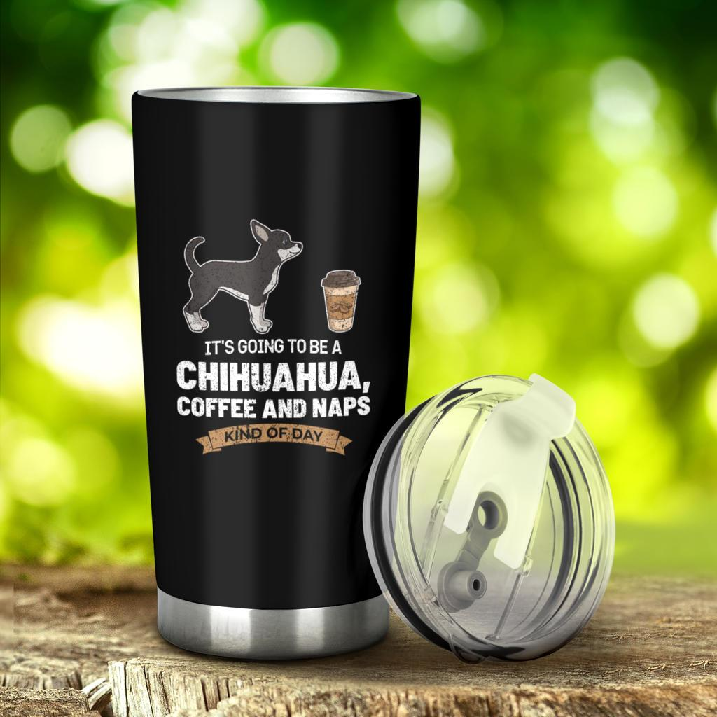 Its Going To Be A Chihuahua Coffee And Naps Kind Of Day Tumbler