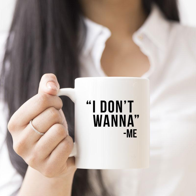 I Don't Wanna Funny Novelty Mug - Snappy Creations