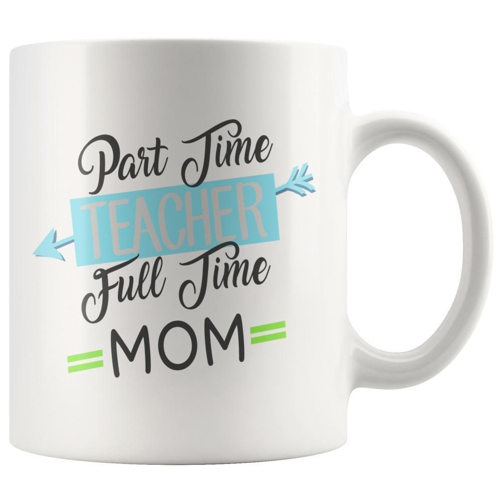 Teacher - Teacher Mug - Part Time Teacher Full Time Mom White Coffee Mug