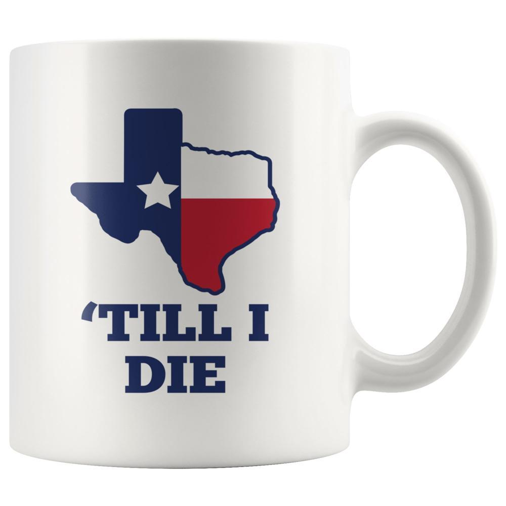 Texas Mug - Texas Till I Die Custom White Coffee Mug