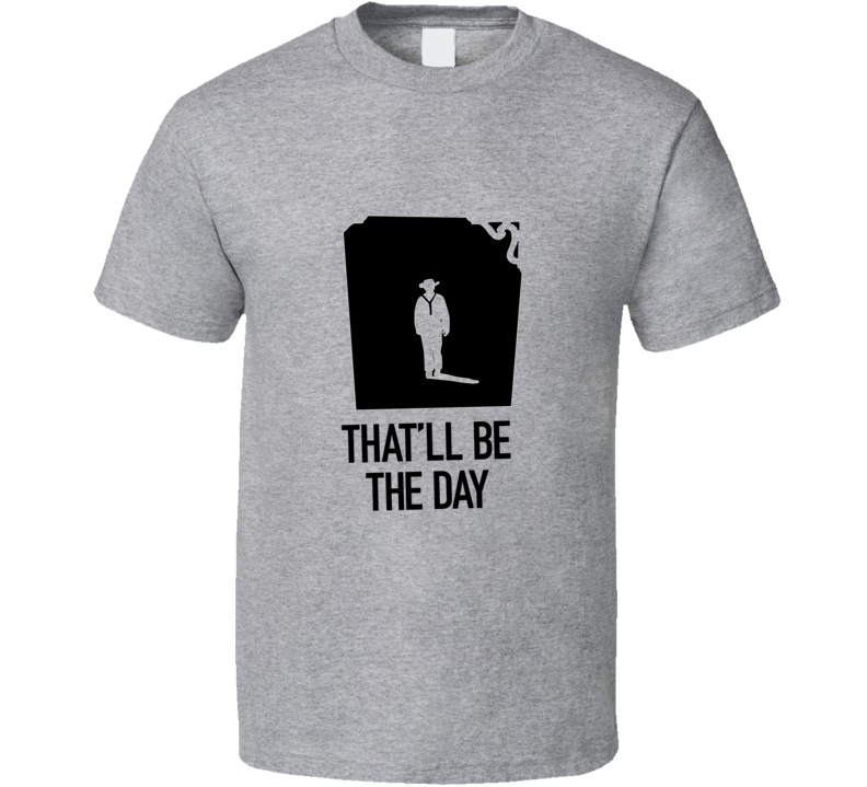 That;ll Be The Day t-shirt