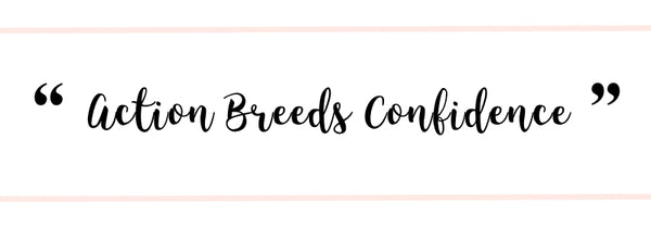 """Action Breeds Confidence"" 