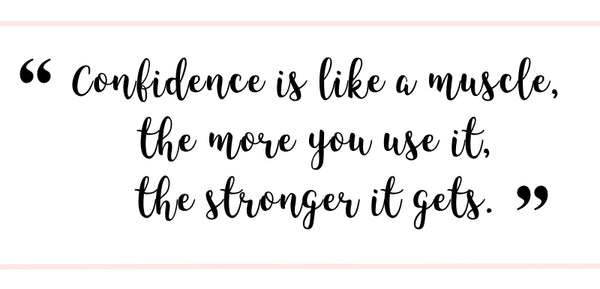 """Confidence is like a muscle, the more you use it, the stronger it gets."" 