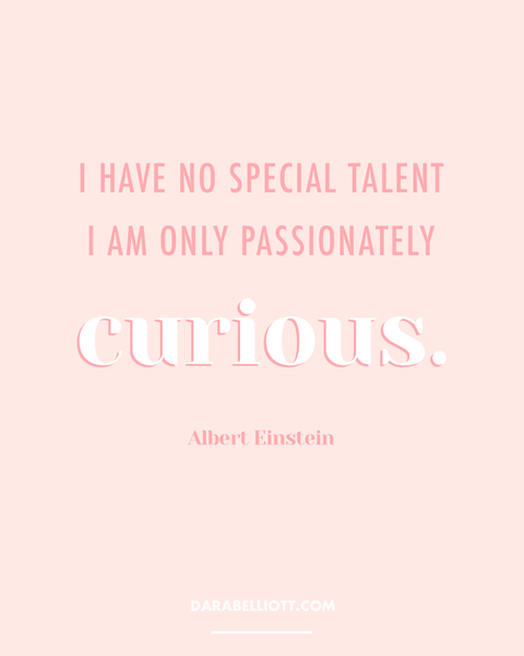 I have no special talent. I am only passionately curious. - Albert Einstein | darabelliott.com