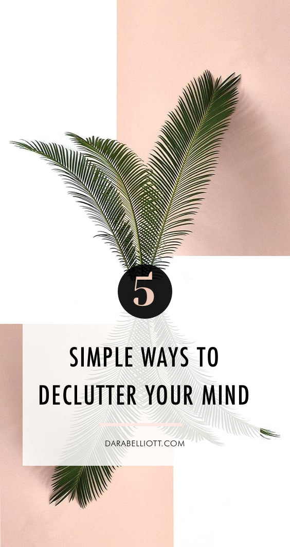 5 Simple Ways To Declutter Your Mind 🌿| darabelliott.com