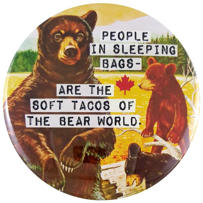 "This round magnet shows a vintage picture of a mother bear and her two cubs. The mother bear is standing on her hind legs in front of a golden lake. Her cubs are playing on a log to her right. Across the picture the words ""people in sleeping bags are the soft tacos of the bear world"" are printed in black text against a white stripe. The text resembles a classic typewriter font."