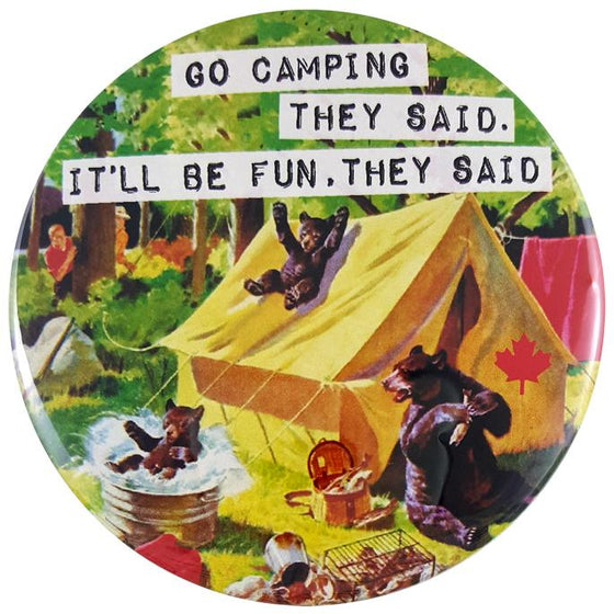 "This round magnet shows a vintage picture of mother bear and her two cubs trashing a campsite. The mother bear is eating from a picnic basket and the cubs are sliding down the roof of the tent to land in a tub of water. The scared human campers are hiding in the nearby trees. Across the picture the words ""go camping they said, it will be fun they said"" are printed in black text against a white stripe. The text resembles a classic typewriter font."