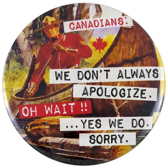 "This round magnet shows a vintage picture of a Canadian Mounty rowing a bark canoe.  Below the canoe is a beaver carrying a log through the water. Across the picture the words ""Canadians, we don't always apologize. Oh Wait! Yes we do, sorry"" are printed in black text against a white stripe. The text resembles a classic typewriter font."