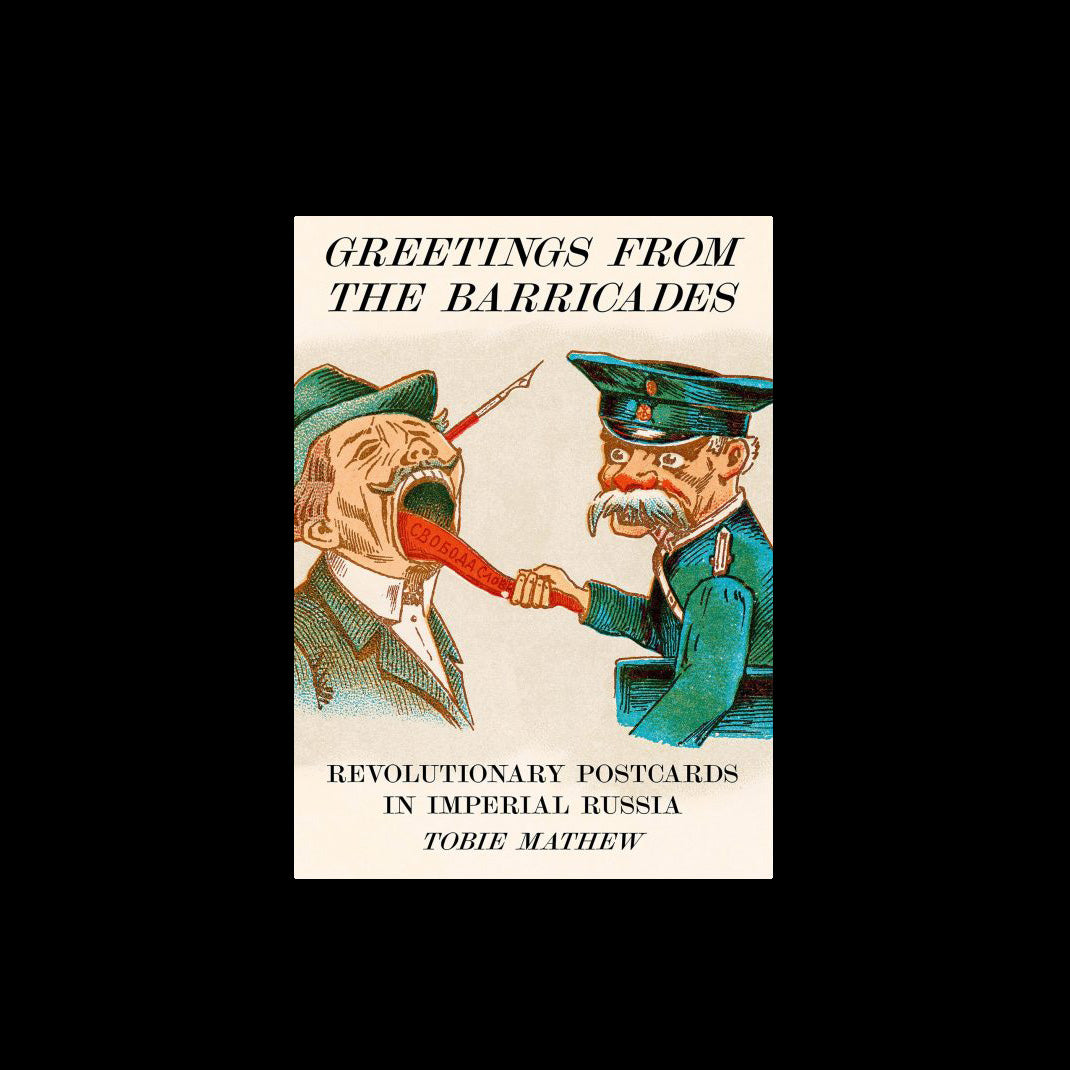 Greetings From The Barricades: Revolutionary Postcards in Imperial Russia - Tobie Mathew