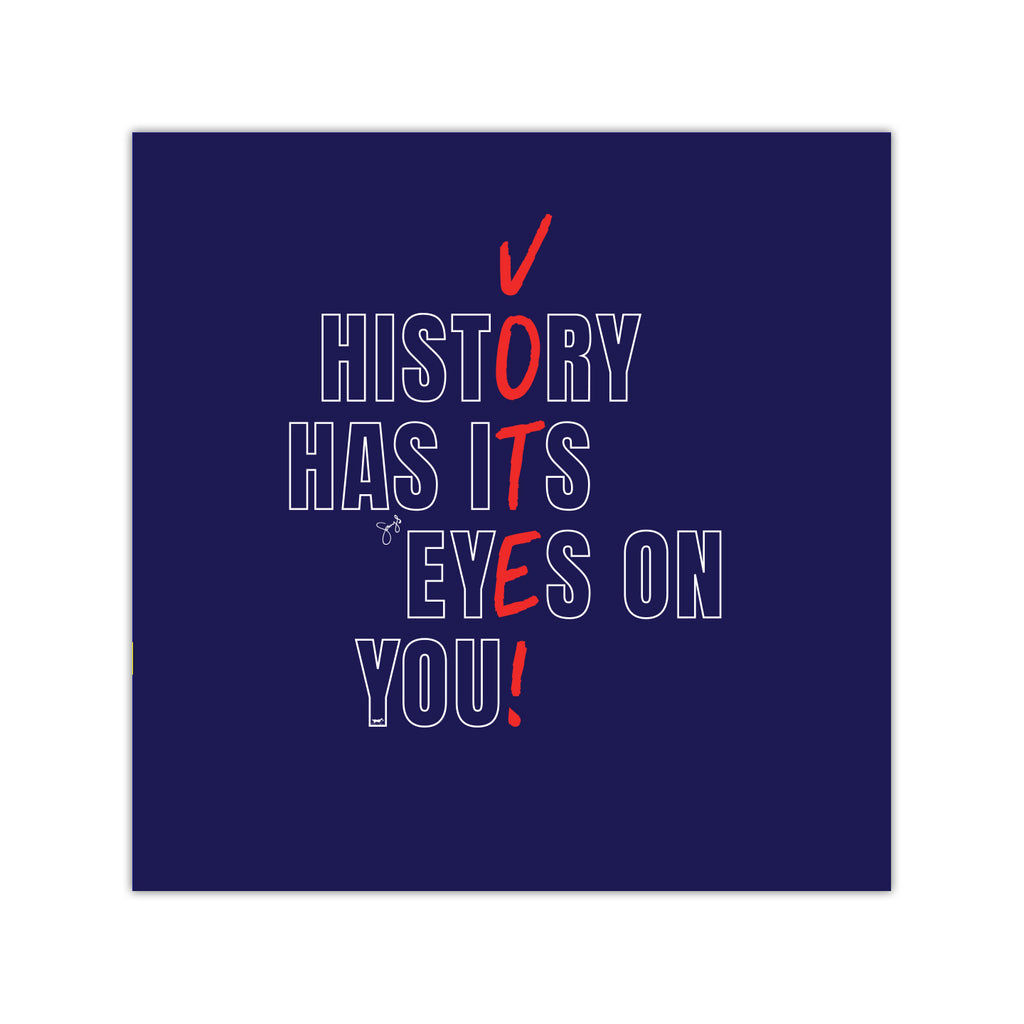 History Has Its Eyes on You - VOTE! - Art Print