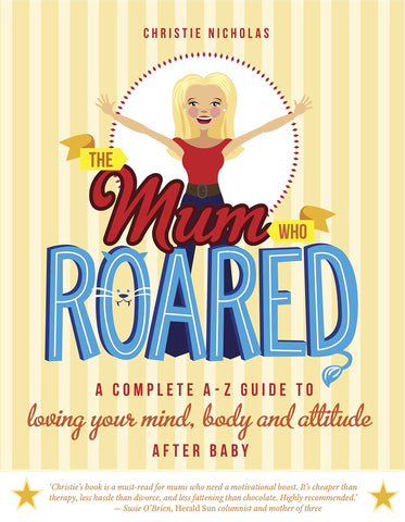 The Mum Who Roared: A Complete A-Z Guide to Loving Your Mind, Body and Attitude After Baby