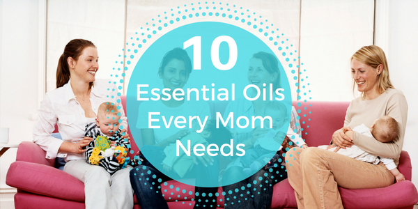 10 Essential Oils Every Mom Needs