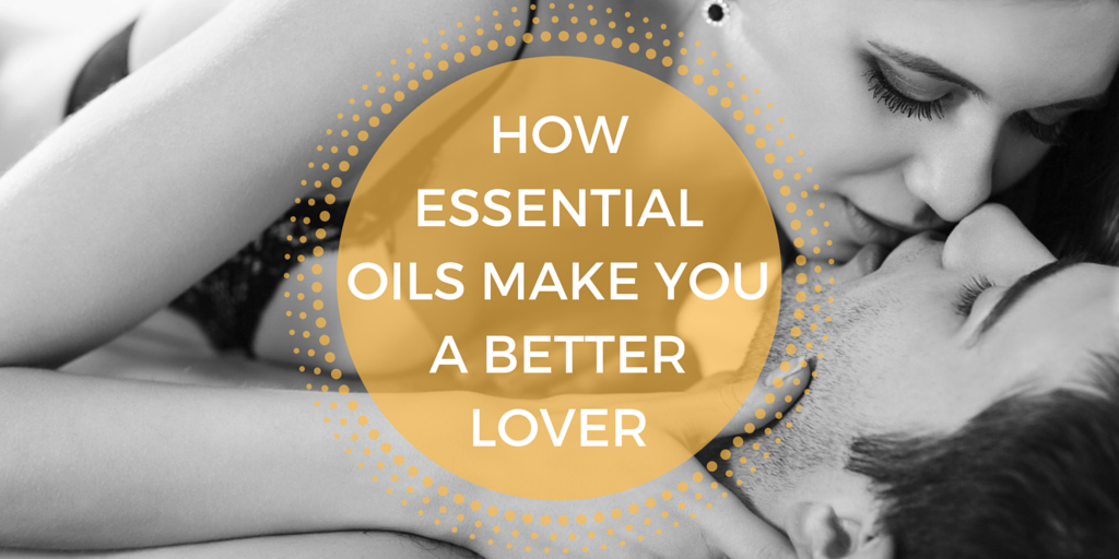 How Essential Oils Make You A Better Lover