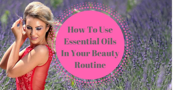 How To Use Essential Oils In Your Beauty Routine
