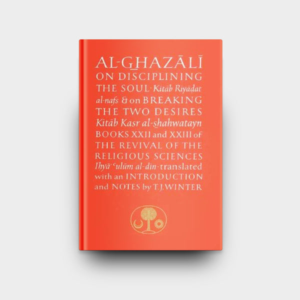 Al-Ghazali on Disciplining the Soul and Breaking the Two Desires