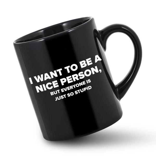 I Want To Be A Nice Person Coffee Mug Sassy Coffee Gift Just So Stupid Mug Want Nice Person Mug Funny Sassy Mug Just So Stupid