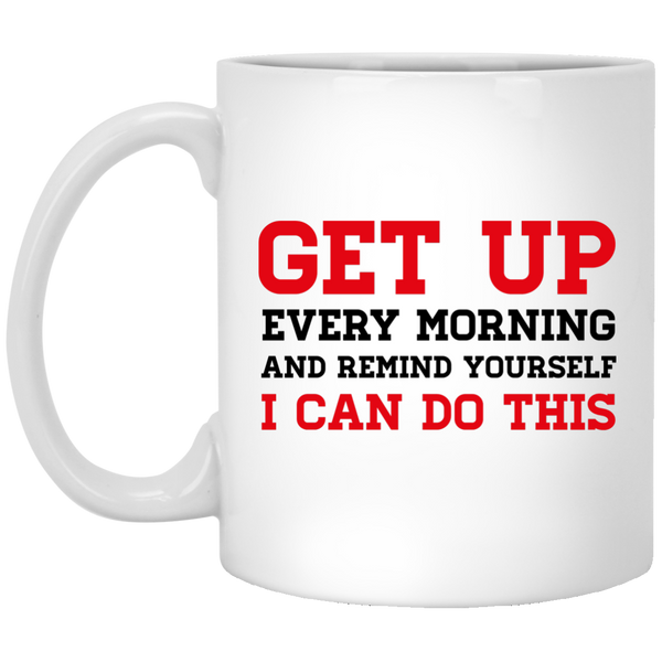 Get Up Every Morning and Remind Yourself I Can Do This Quote Coffee Mug - Be Inspired Mug