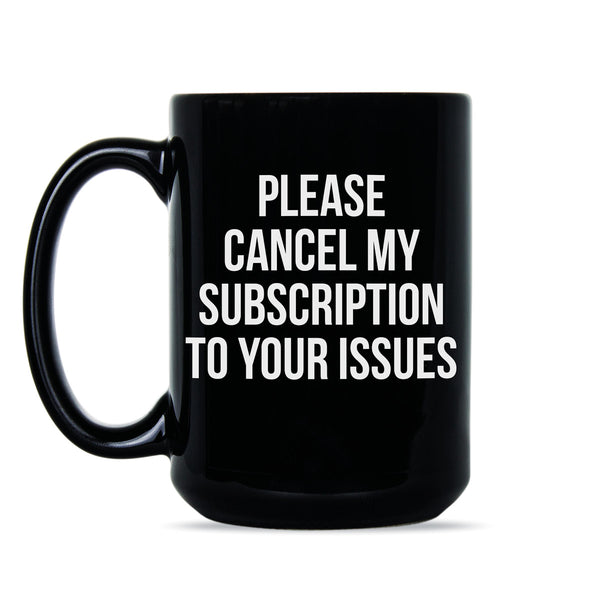Please Cancel My Subscription to Your Issues Coffee Mug Funny Subscription Mug