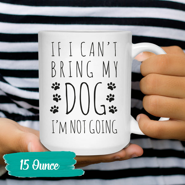 If I can't Bring My Dog I'm Not Going Coffee Mug - Dog Lover Gifts - Dog Love Mugs - Dog Humor Quote