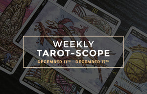 December 11th – 17th Weekly Tarot-Scope