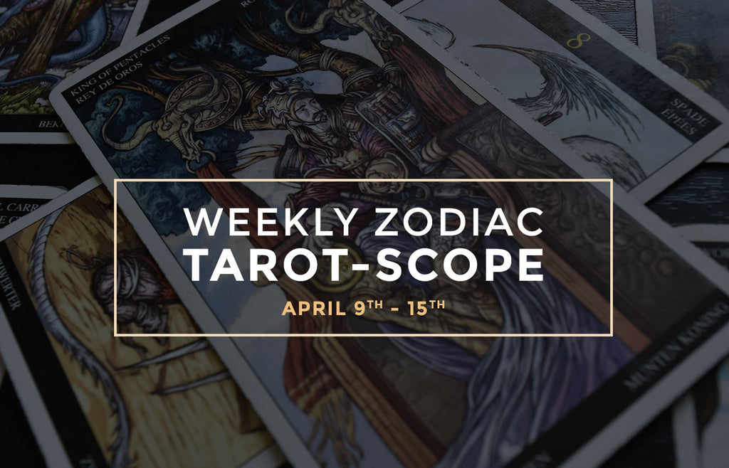 Weekly Zodiac Tarot-Scopes: April 9th - 15th
