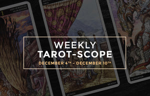December 4th – 10th Weekly Tarot-Scope
