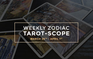 Weekly Zodiac Tarot-Scopes: March 26th – April 1st